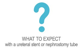 WHAT TO EXPECT  with a ureteral stent or nephrostomy tube
